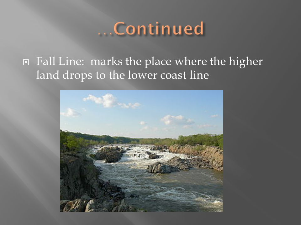 …Continued Fall Line: marks the place where the higher land drops to the lower coast line
