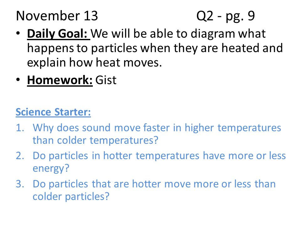 November 13 Q2 - pg. 9 Daily Goal: We will be able to diagram what happens to particles when they are heated and explain how heat moves.