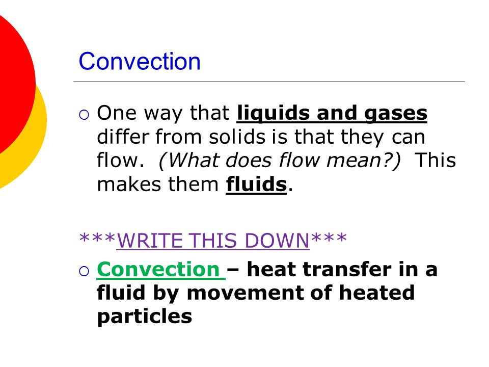 Convection One way that liquids and gases differ from solids is that they can flow. (What does flow mean ) This makes them fluids.
