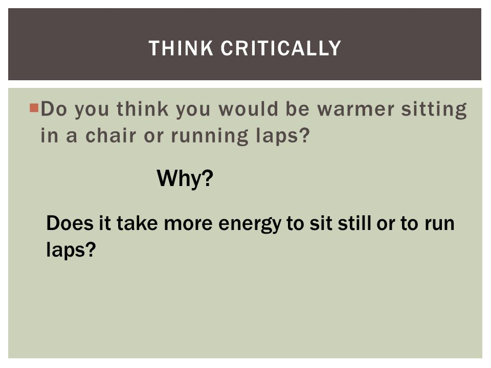Think Critically Do you think you would be warmer sitting in a chair or running laps.