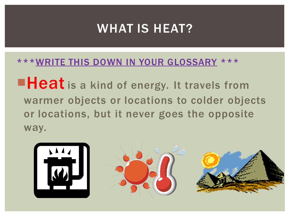 What is heat ***WRITE THIS DOWN IN YOUR GLOSSARY ***