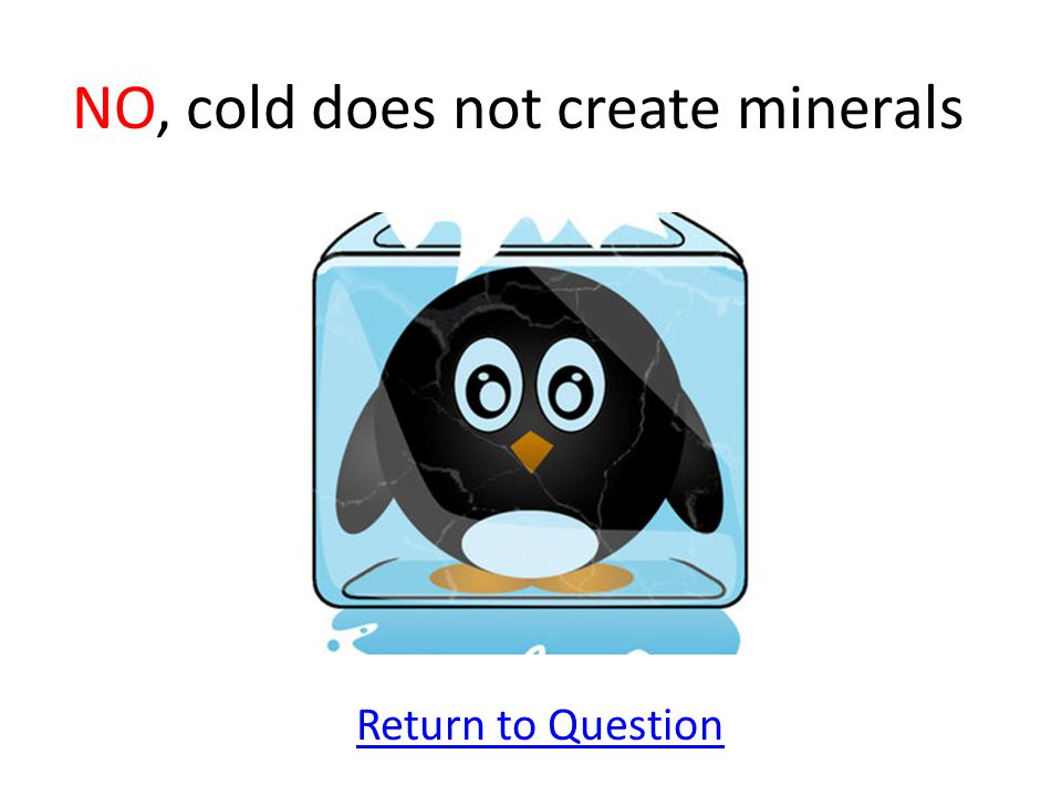 NO, cold does not create minerals
