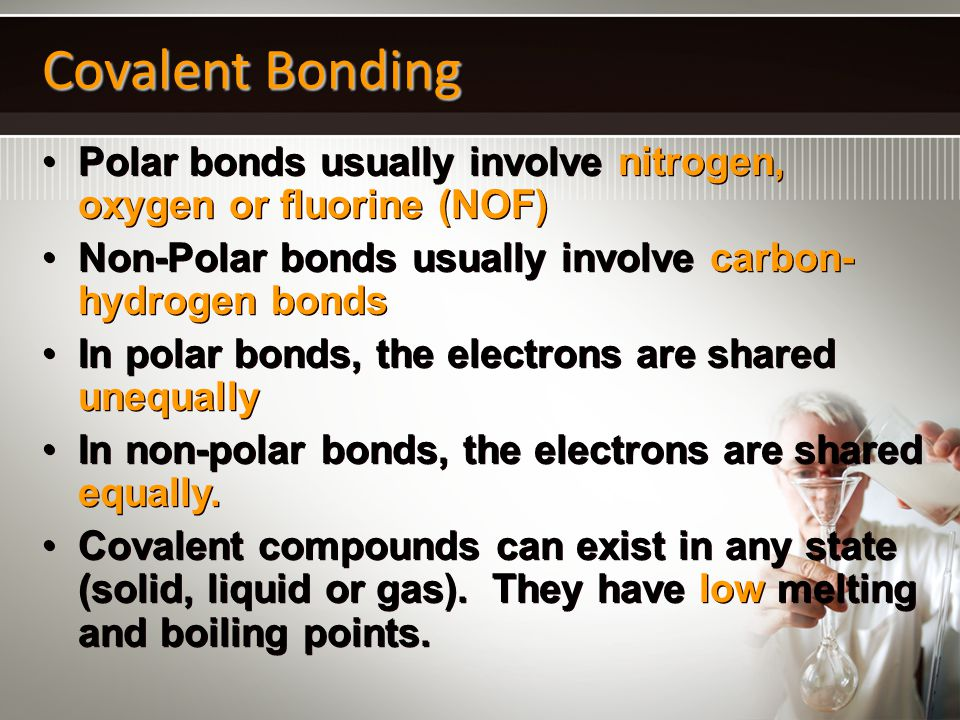 Covalent Bonding Polar bonds usually involve nitrogen, oxygen or fluorine (NOF) Non-Polar bonds usually involve carbon-hydrogen bonds.