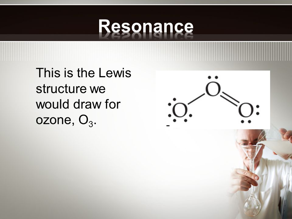 Resonance This is the Lewis structure we would draw for ozone, O3. -