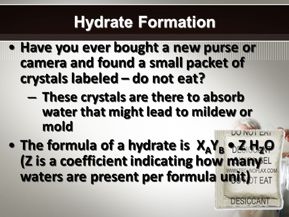 Hydrate Formation Have you ever bought a new purse or camera and found a small packet of crystals labeled – do not eat