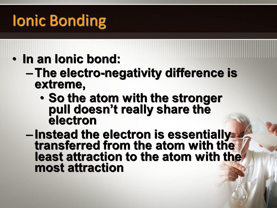 Ionic Bonding In an Ionic bond: