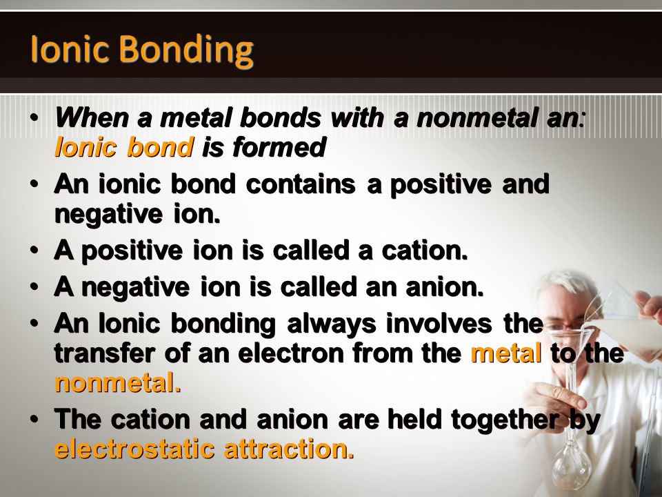 Ionic Bonding When a metal bonds with a nonmetal an: Ionic bond is formed. An ionic bond contains a positive and negative ion.