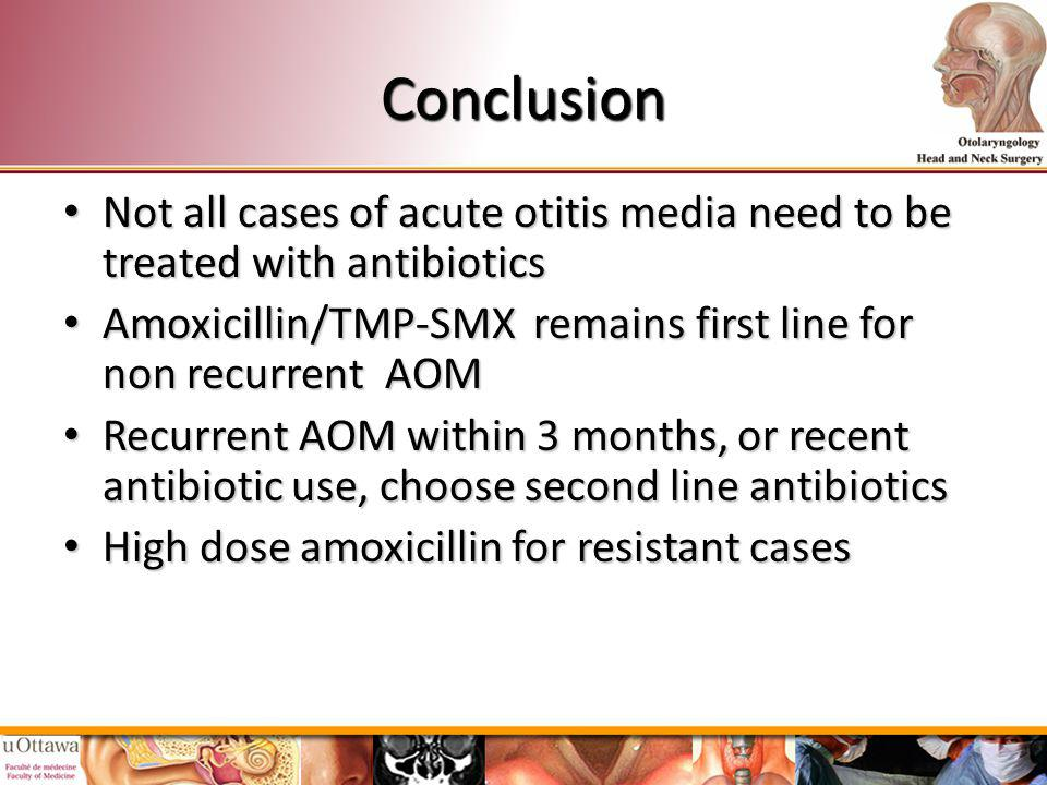 Conclusion Not all cases of acute otitis media need to be treated with antibiotics. Amoxicillin/TMP-SMX remains first line for non recurrent AOM.