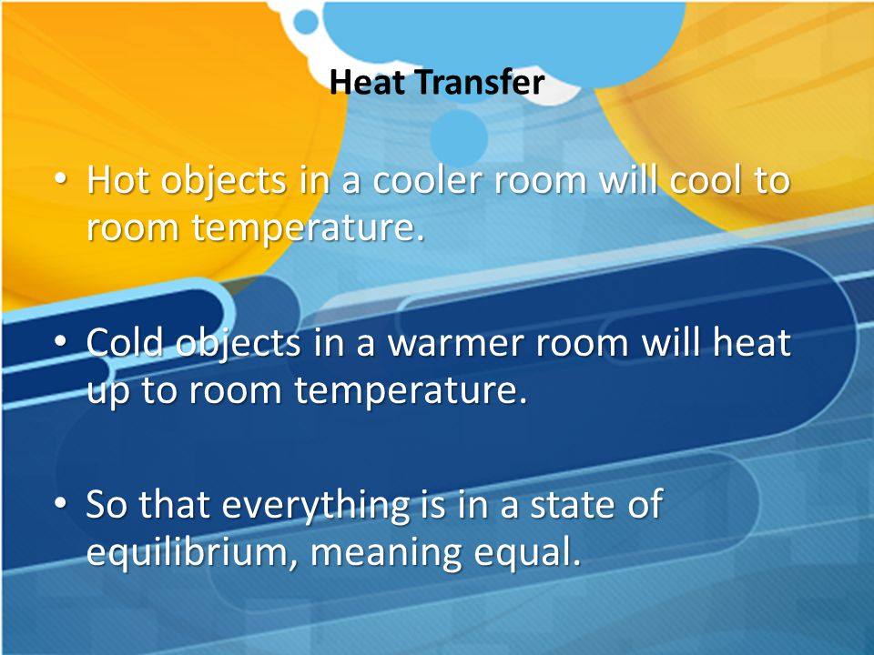 Hot objects in a cooler room will cool to room temperature.