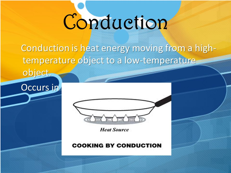 Conduction Conduction is heat energy moving from a high-temperature object to a low-temperature object.