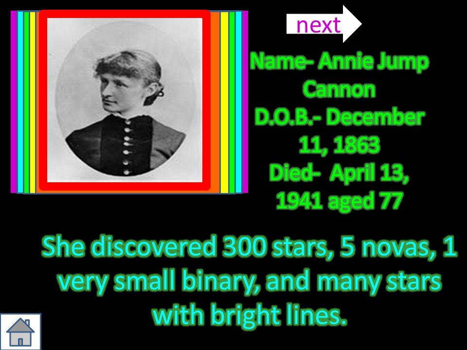 next Name- Annie Jump Cannon. D.O.B.- December 11, 1863 Died- April 13, 1941 aged 77.