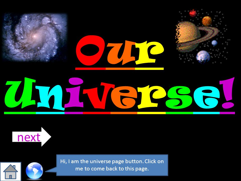 Our Universe! next Hi, I am the universe page button. Click on me to come back to this page.