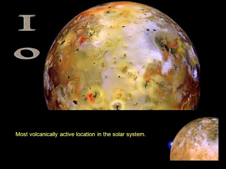 Io Most volcanically active location in the solar system.