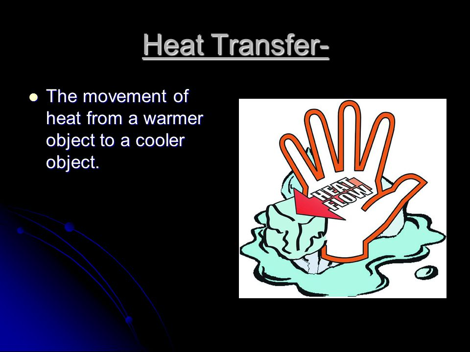 Heat Transfer- The movement of heat from a warmer object to a cooler object.