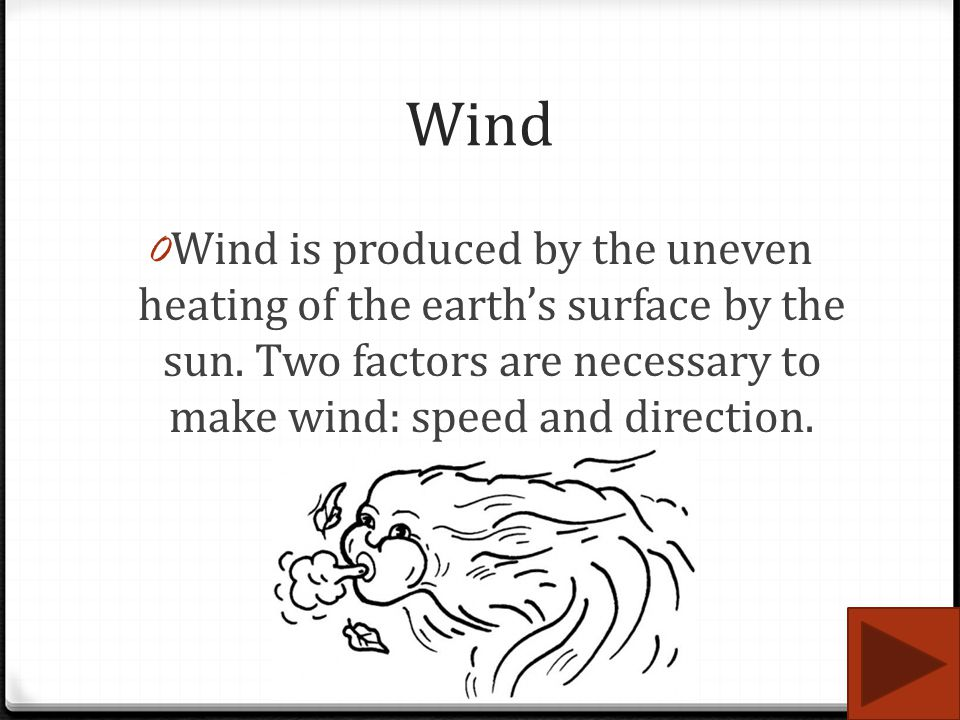 Wind Wind is produced by the uneven heating of the earth's surface by the sun. Two factors are necessary to make wind: speed and direction.