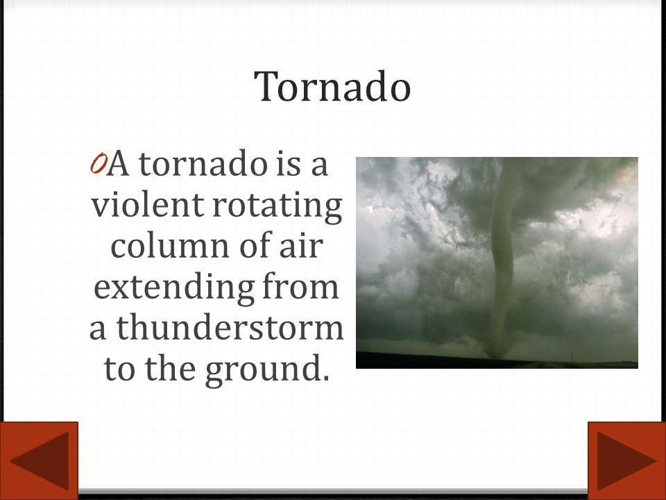 Tornado A tornado is a violent rotating column of air extending from a thunderstorm to the ground.