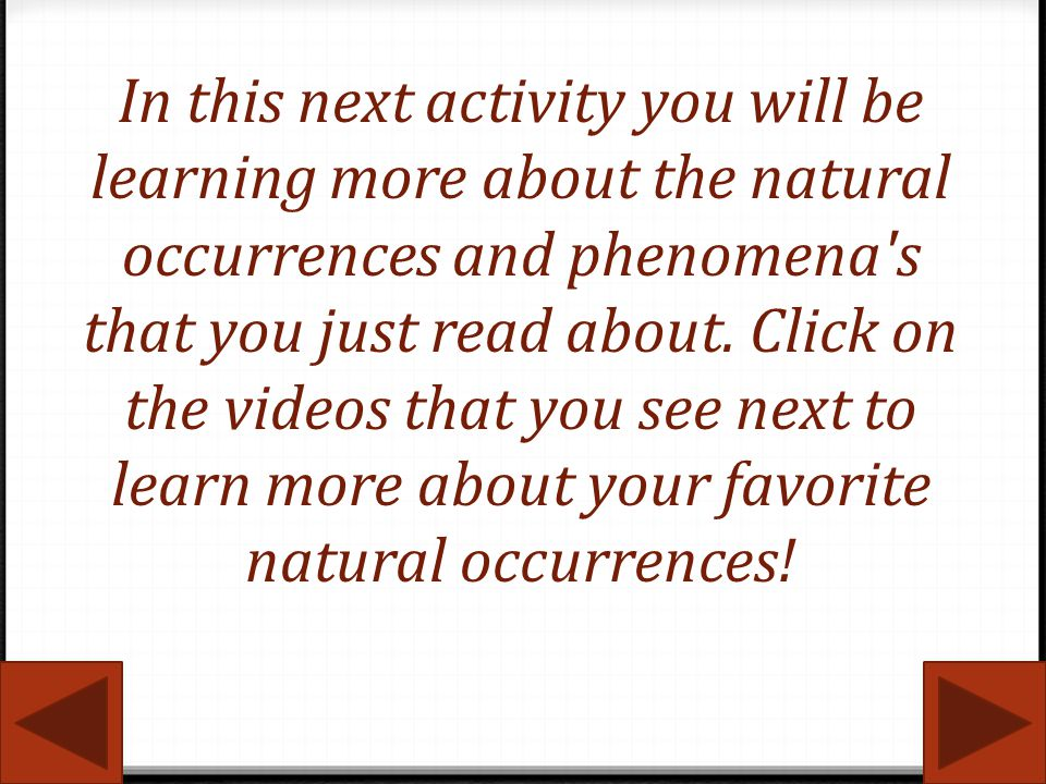 In this next activity you will be learning more about the natural occurrences and phenomena s that you just read about. Click on the videos that you see next to learn more about your favorite natural occurrences!
