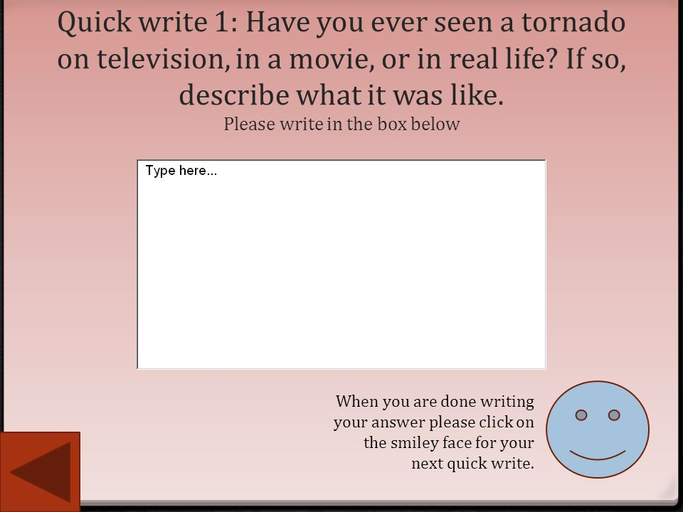Quick write 1: Have you ever seen a tornado on television, in a movie, or in real life If so, describe what it was like. Please write in the box below