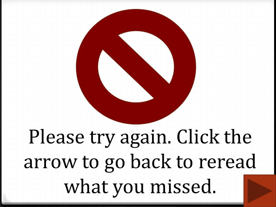Please try again. Click the arrow to go back to reread what you missed.