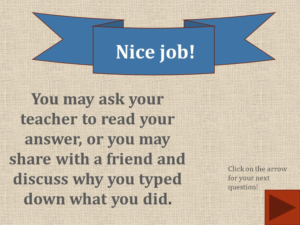 Nice job! You may ask your teacher to read your answer, or you may share with a friend and discuss why you typed down what you did.
