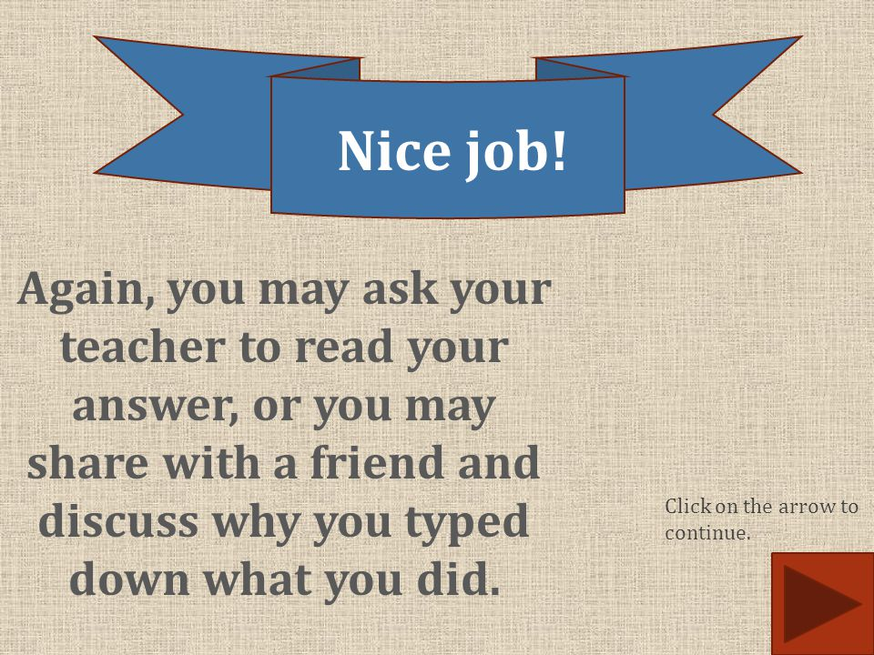 Nice job! Again, you may ask your teacher to read your answer, or you may share with a friend and discuss why you typed down what you did.