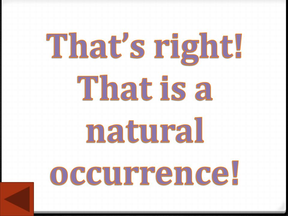 That's right! That is a natural occurrence!