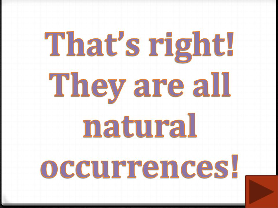 That's right! They are all natural occurrences!