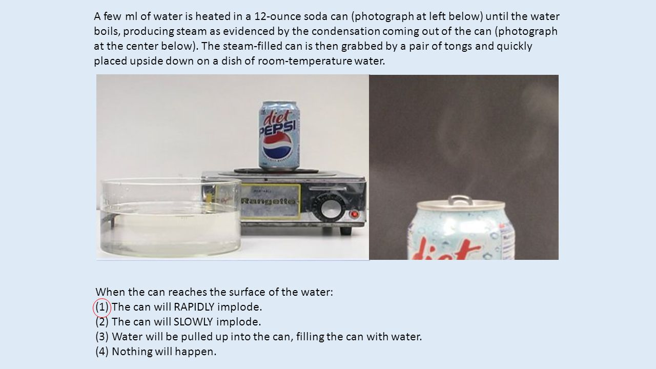 A few ml of water is heated in a 12-ounce soda can (photograph at left below) until the water boils, producing steam as evidenced by the condensation coming out of the can (photograph at the center below). The steam-filled can is then grabbed by a pair of tongs and quickly placed upside down on a dish of room-temperature water.
