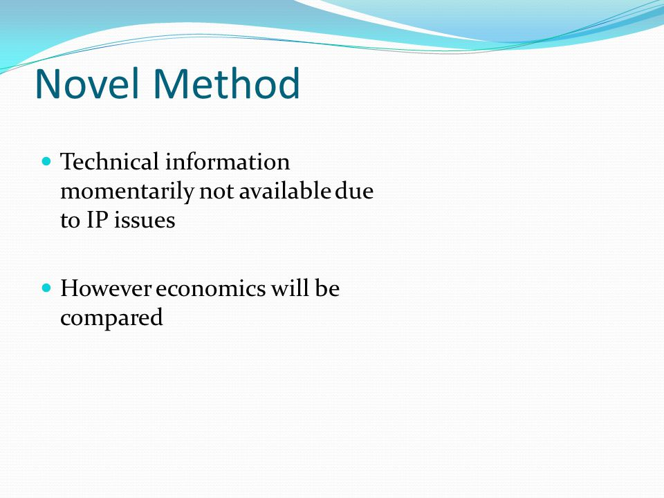 Novel Method Technical information momentarily not available due to IP issues. However economics will be compared.