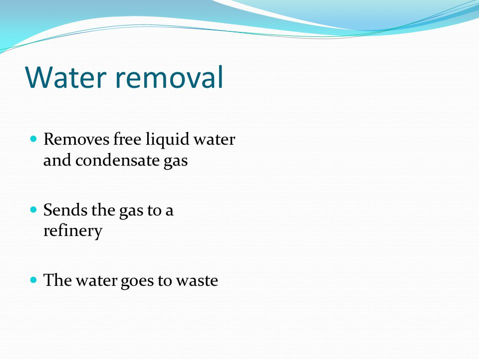 Water removal Removes free liquid water and condensate gas