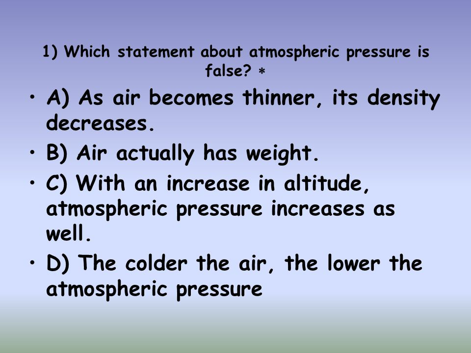 1) Which statement about atmospheric pressure is false 