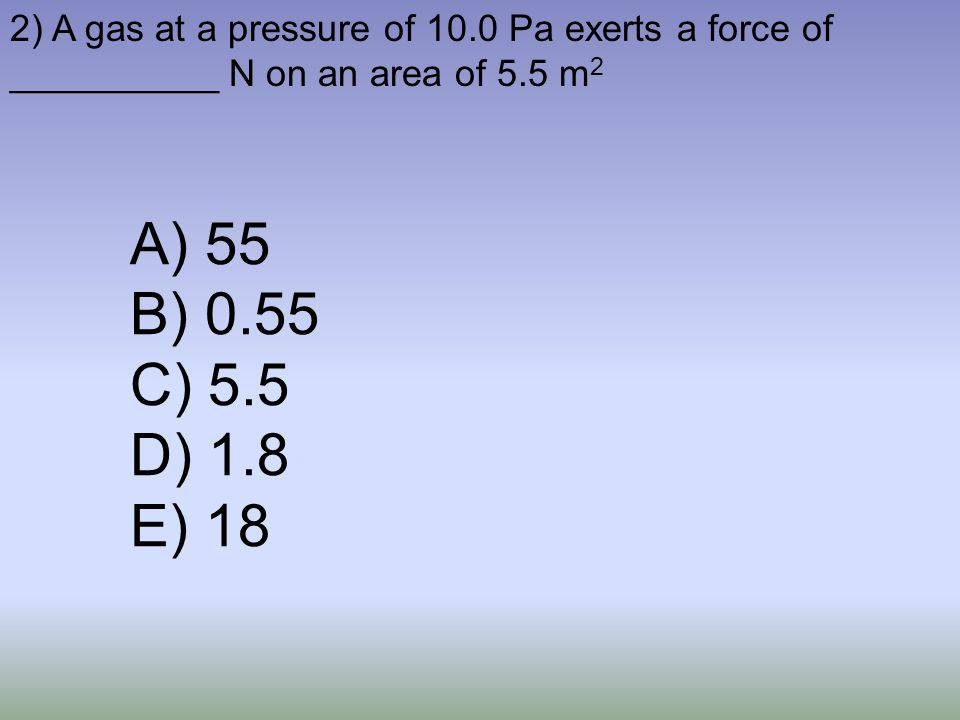 2) A gas at a pressure of 10.0 Pa exerts a force of __________ N on an area of 5.5 m2