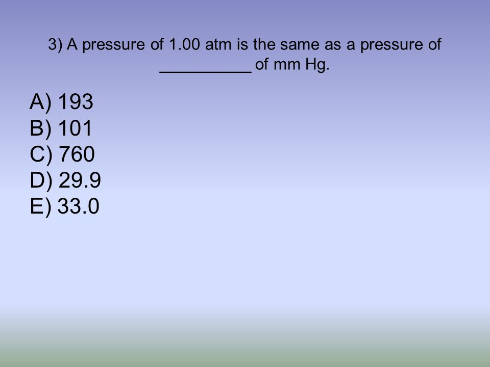 3) A pressure of 1.00 atm is the same as a pressure of __________ of mm Hg.