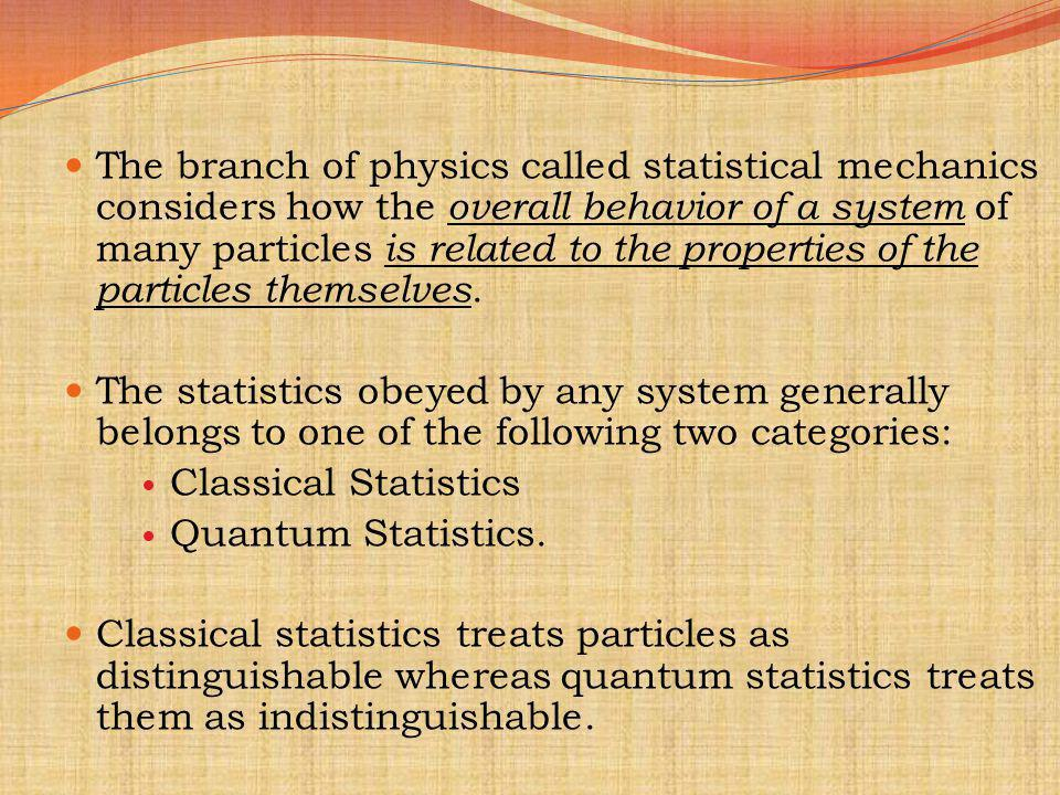 The branch of physics called statistical mechanics considers how the overall behavior of a system of many particles is related to the properties of the particles themselves.