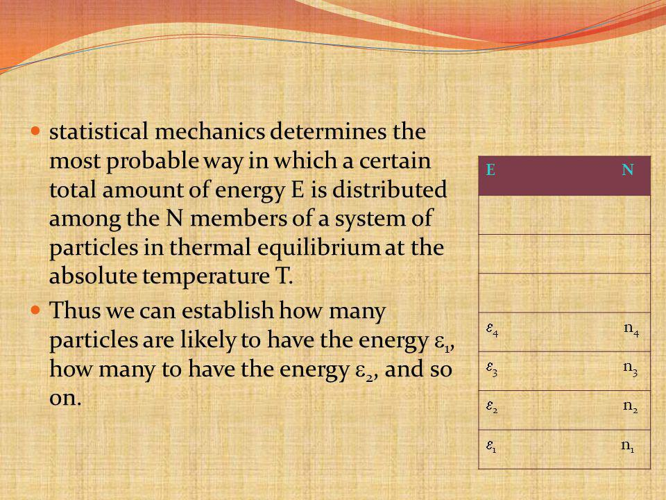 statistical mechanics determines the most probable way in which a certain total amount of energy E is distributed among the N members of a system of particles in thermal equilibrium at the absolute temperature T.