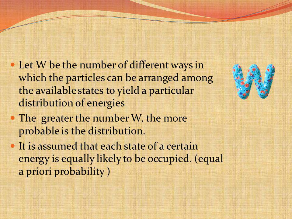 Let W be the number of different ways in which the particles can be arranged among the available states to yield a particular distribution of energies