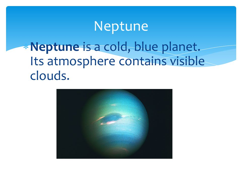 Neptune Neptune is a cold, blue planet. Its atmosphere contains visible clouds.