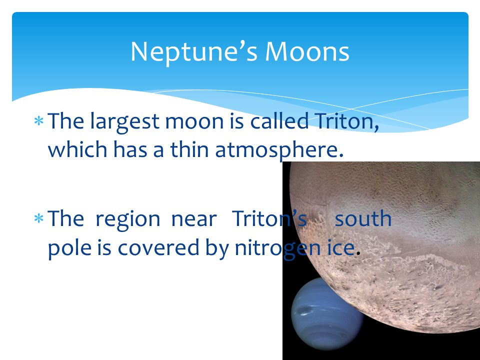 Neptune's Moons The largest moon is called Triton, which has a thin atmosphere.