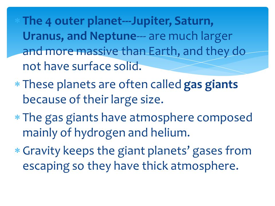 The 4 outer planet---Jupiter, Saturn, Uranus, and Neptune--- are much larger and more massive than Earth, and they do not have surface solid.