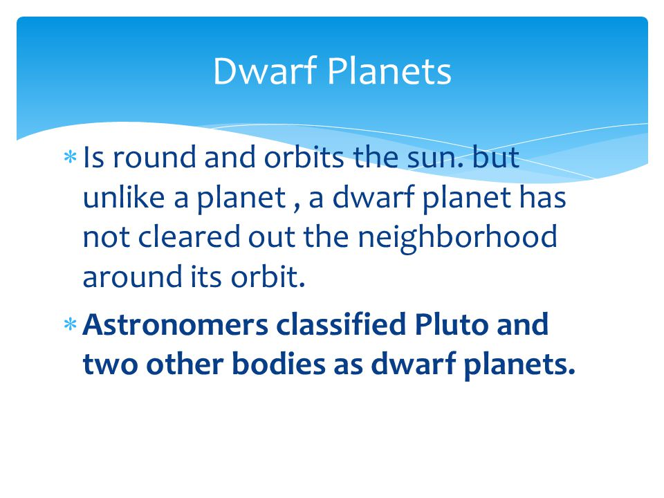 Dwarf Planets Is round and orbits the sun. but unlike a planet , a dwarf planet has not cleared out the neighborhood around its orbit.