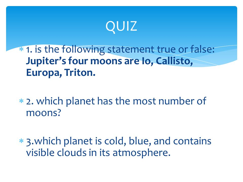 QUIZ 1. is the following statement true or false: Jupiter's four moons are Io, Callisto, Europa, Triton.