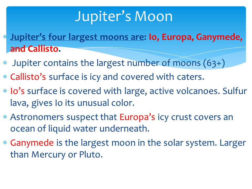 Jupiter's Moon Jupiter's four largest moons are: Io, Europa, Ganymede, and Callisto. Jupiter contains the largest number of moons (63+)
