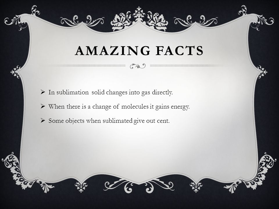 Amazing Facts In sublimation solid changes into gas directly.