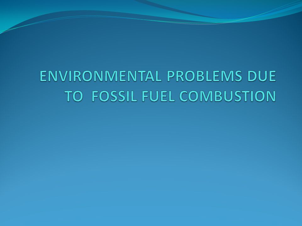 ENVIRONMENTAL PROBLEMS DUE TO FOSSIL FUEL COMBUSTION