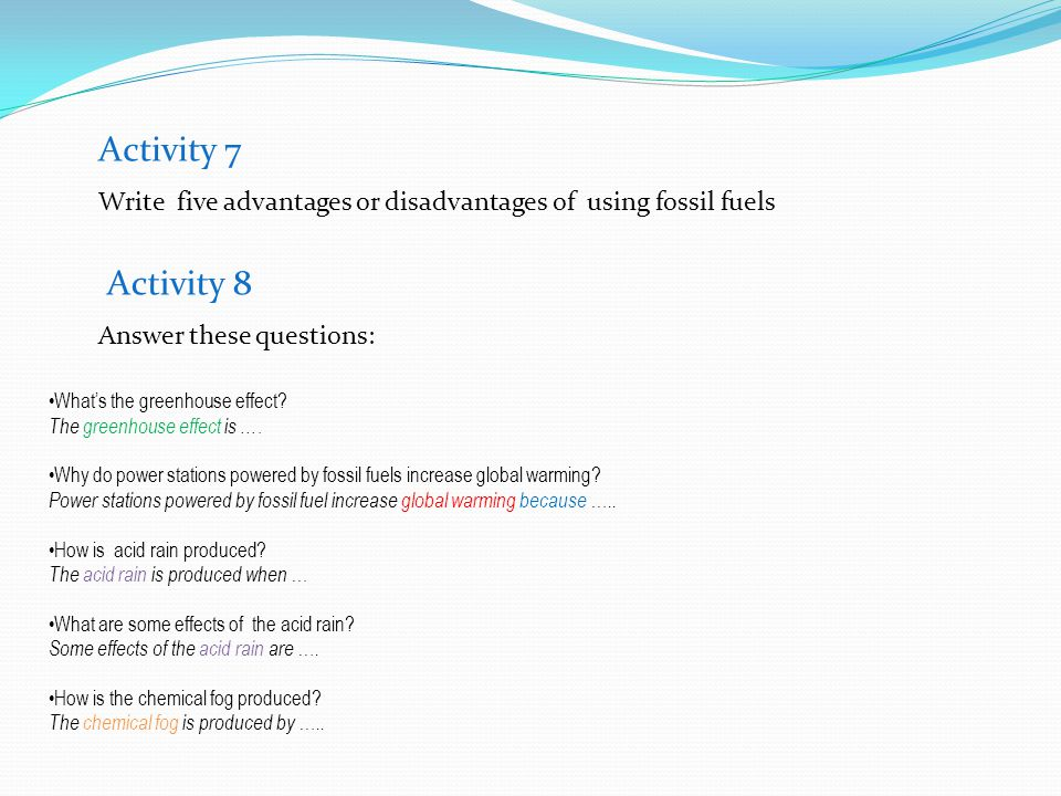 Activity 7 Write five advantages or disadvantages of using fossil fuels. Activity 8. Answer these questions: