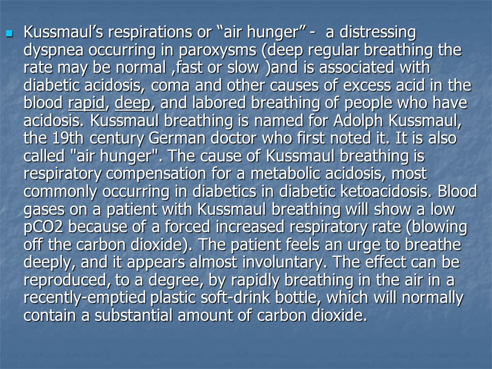 Kussmaul's respirations or air hunger - a distressing dyspnea occurring in paroxysms (deep regular breathing the rate may be normal ,fast or slow )and is associated with diabetic acidosis, coma and other causes of excess acid in the blood rapid, deep, and labored breathing of people who have acidosis.