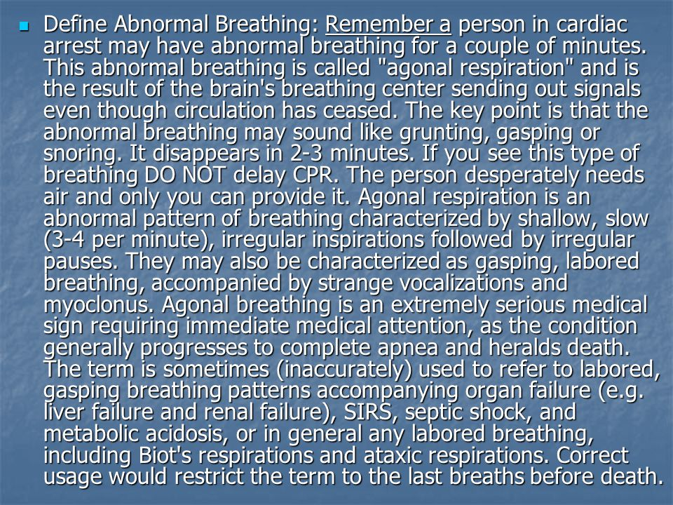 Define Abnormal Breathing: Remember a person in cardiac arrest may have abnormal breathing for a couple of minutes.