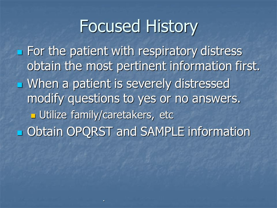 Focused History For the patient with respiratory distress obtain the most pertinent information first.