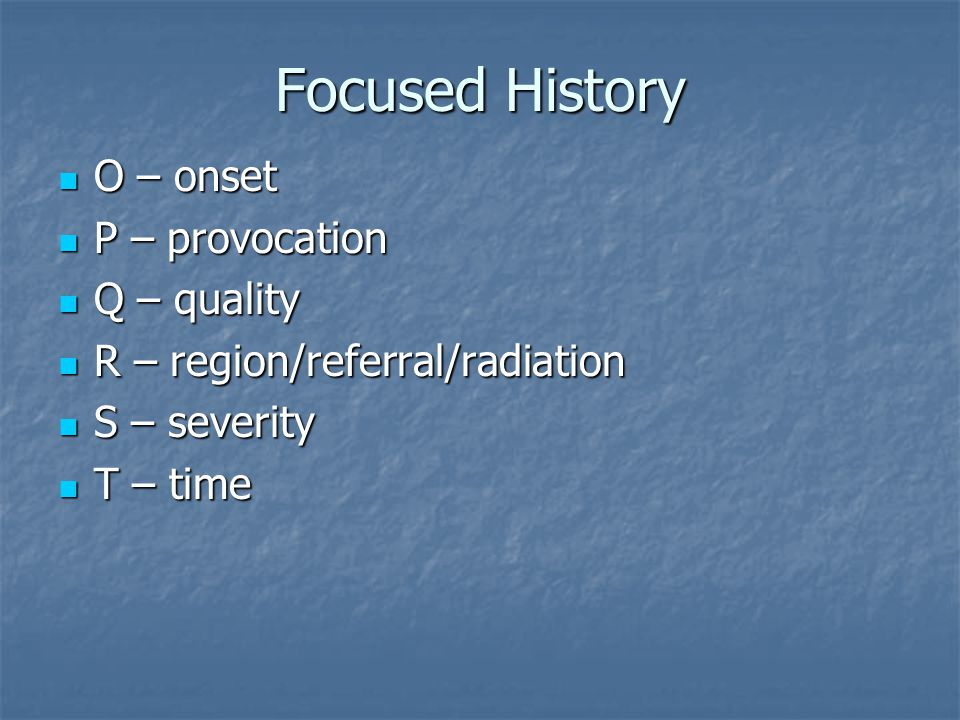 Focused History O – onset P – provocation Q – quality