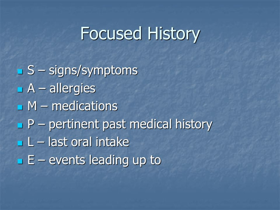Focused History S – signs/symptoms A – allergies M – medications